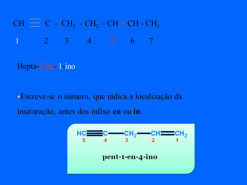 CH C - CH2 - CH2 – CH = CH - CH3 1 2 3 4 5 6 7 Hepta-5 en- 1-ino
