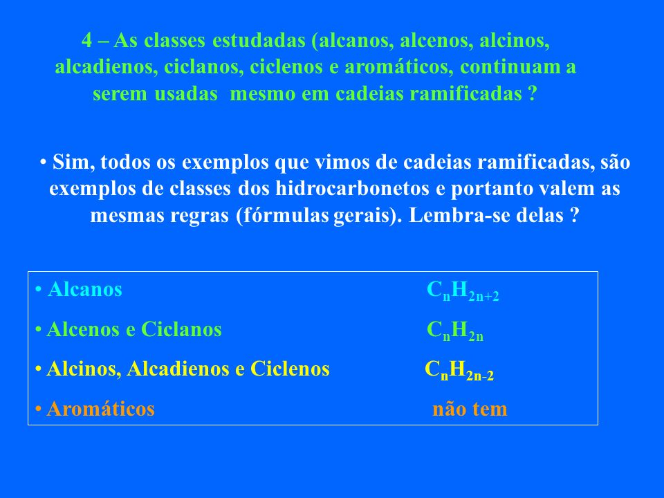 4 – As classes estudadas (alcanos, alcenos, alcinos, alcadienos, ciclanos, ciclenos e aromáticos, continuam a serem usadas mesmo em cadeias ramificadas