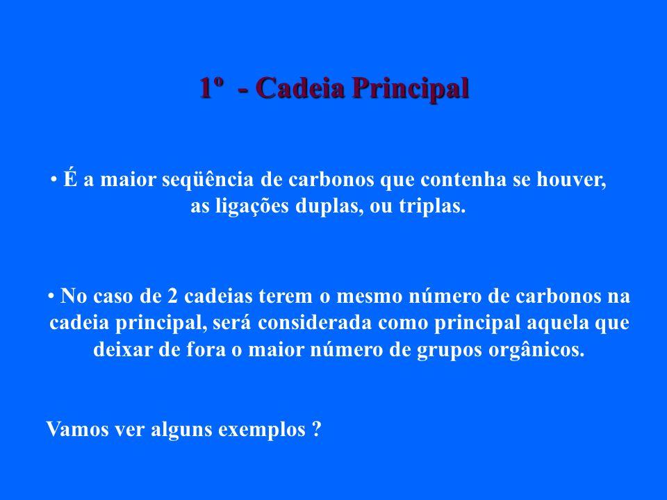 1º - Cadeia Principal É a maior seqüência de carbonos que contenha se houver, as ligações duplas, ou triplas.