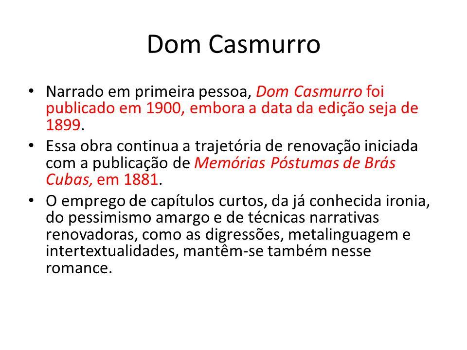 Dom Casmurro Narrado em primeira pessoa, Dom Casmurro foi publicado em 1900, embora a data da edição seja de 1899.