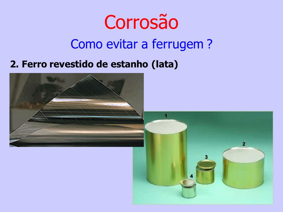 Corrosão Como evitar a ferrugem 2. Ferro revestido de estanho (lata)