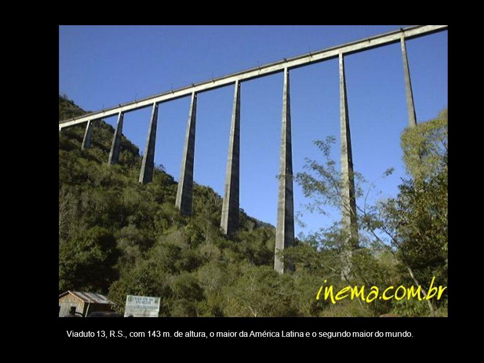 Viaduto 13, R.S., com 143 m. de altura, o maior da América Latina e o segundo maior do mundo.