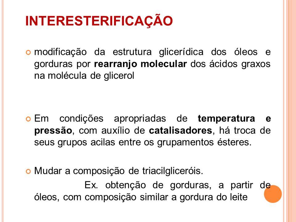 INTERESTERIFICAÇÃO modificação da estrutura glicerídica dos óleos e gorduras por rearranjo molecular dos ácidos graxos na molécula de glicerol.