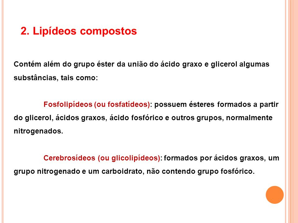2. Lipídeos compostos Contém além do grupo éster da união do ácido graxo e glicerol algumas substâncias, tais como: