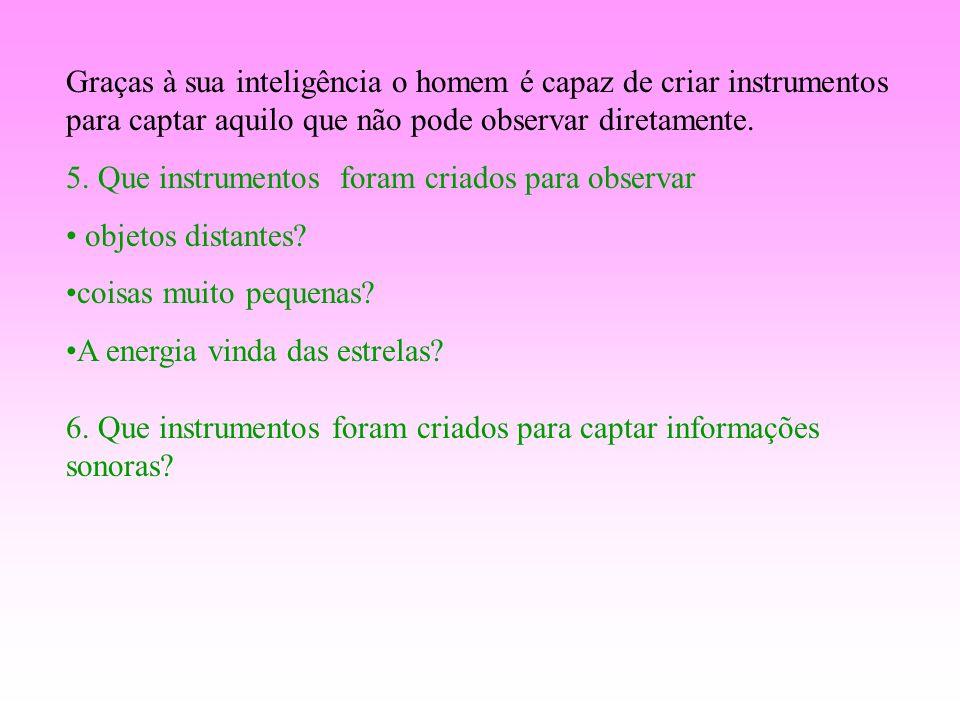 Graças à sua inteligência o homem é capaz de criar instrumentos para captar aquilo que não pode observar diretamente.
