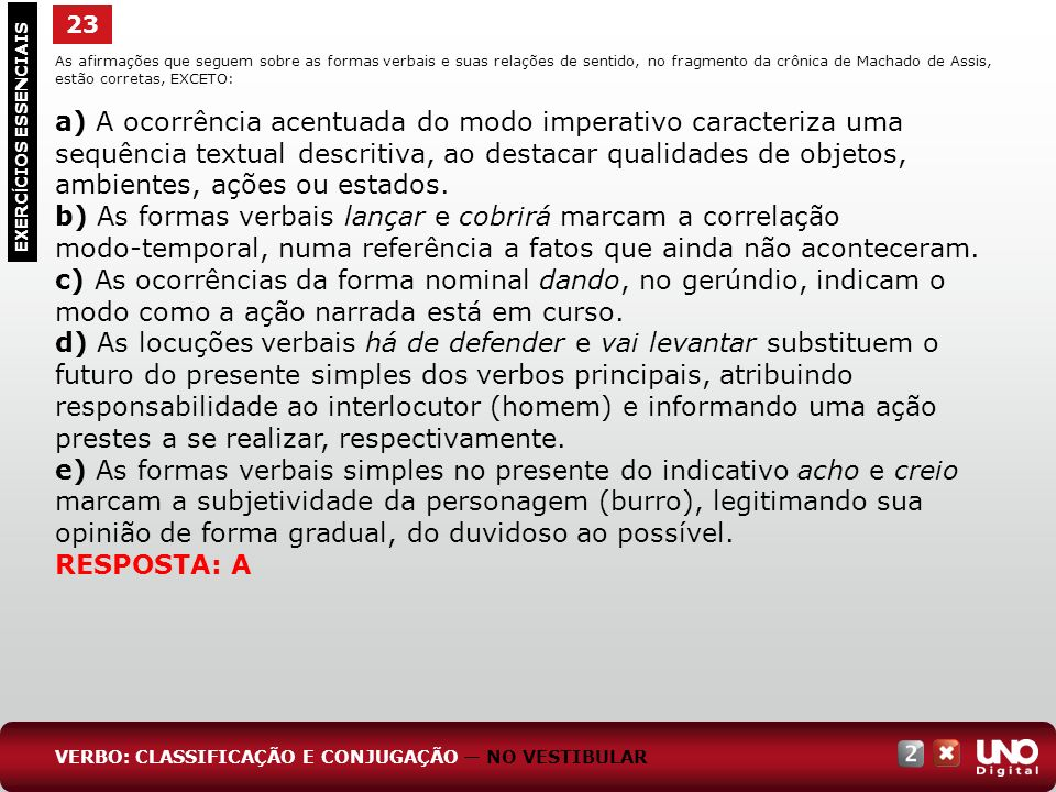 23 As afirmações que seguem sobre as formas verbais e suas relações de sentido, no fragmento da crônica de Machado de Assis, estão corretas, EXCETO: