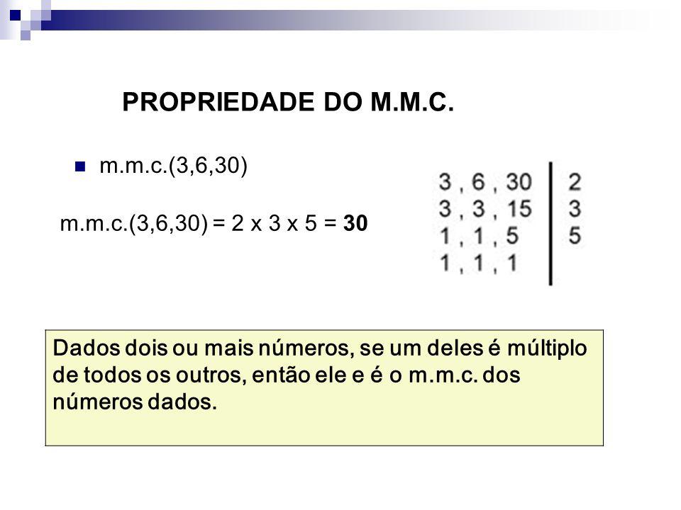 PROPRIEDADE DO M.M.C. m.m.c.(3,6,30) m.m.c.(3,6,30) = 2 x 3 x 5 = 30.