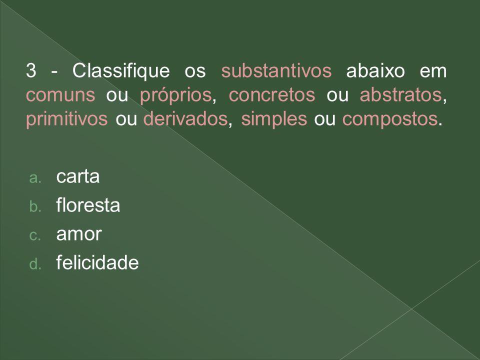3 - Classifique os substantivos abaixo em comuns ou próprios, concretos ou abstratos, primitivos ou derivados, simples ou compostos.