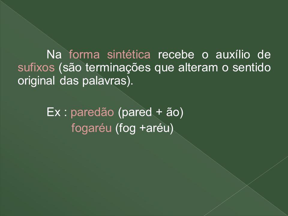 Na forma sintética recebe o auxílio de sufixos (são terminações que alteram o sentido original das palavras).
