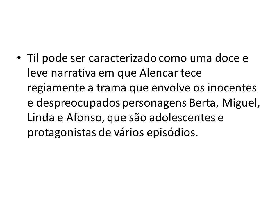 Til pode ser caracterizado como uma doce e leve narrativa em que Alencar tece regiamente a trama que envolve os inocentes e despreocupados personagens Berta, Miguel, Linda e Afonso, que são adolescentes e protagonistas de vários episódios.