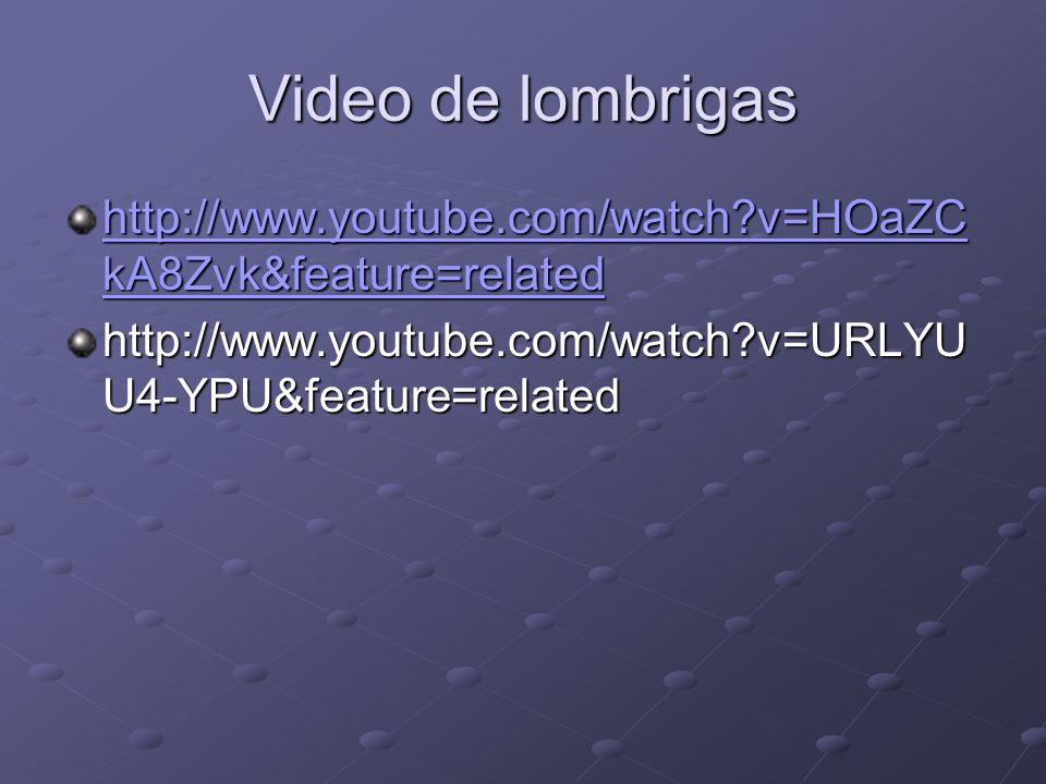 Video de lombrigas http://www.youtube.com/watch v=HOaZCkA8Zvk&feature=related.