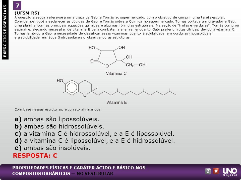 a) ambas são lipossolúveis. b) ambas são hidrossolúveis.