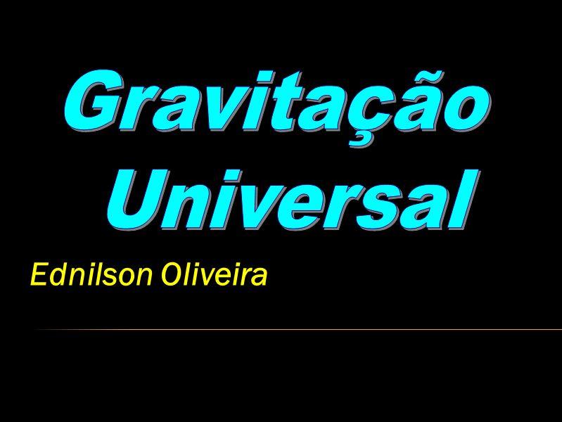 Gravitação Universal Ednilson Oliveira