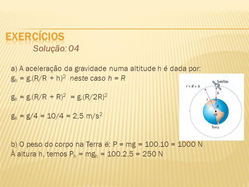 exercícios Solução: 04. a) A aceleração da gravidade numa altitude h é dada por: gh = g.(R/R + h)2 neste caso h = R.