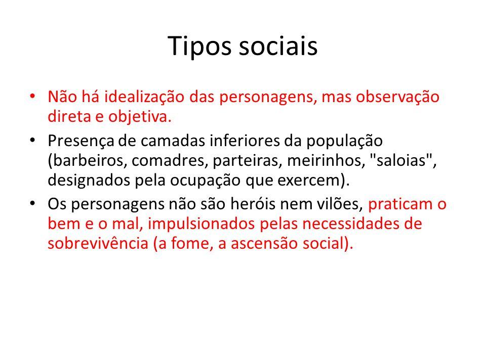Tipos sociais Não há idealização das personagens, mas observação direta e objetiva.