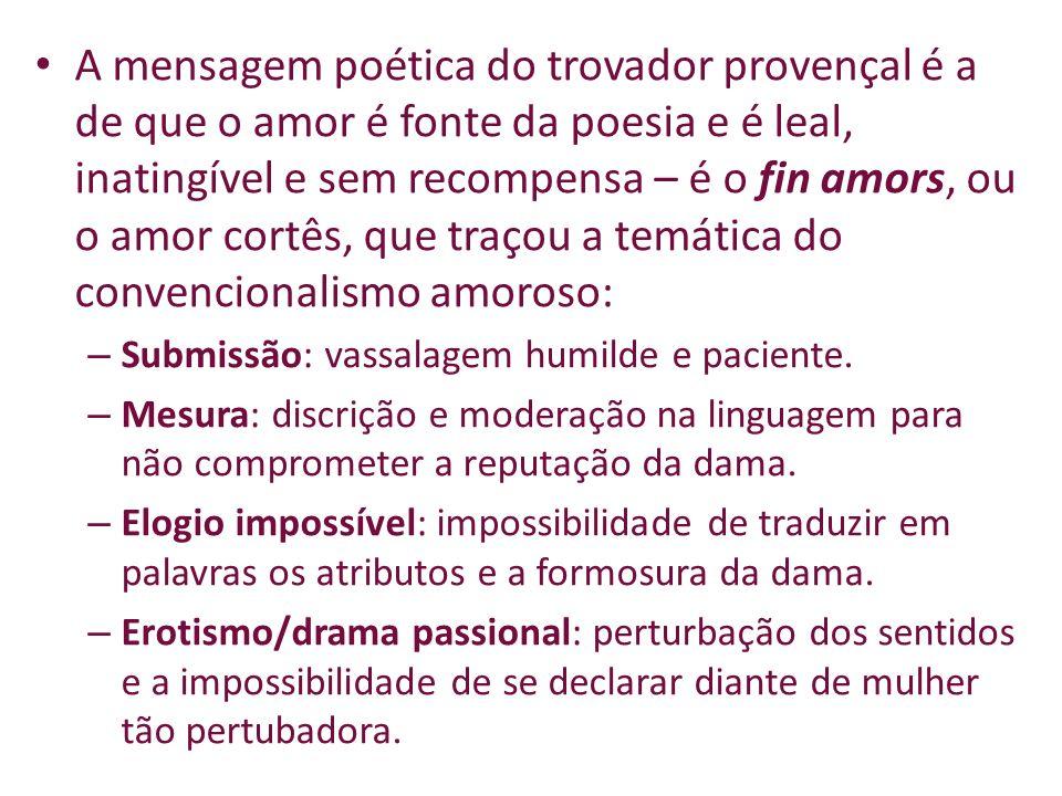 A mensagem poética do trovador provençal é a de que o amor é fonte da poesia e é leal, inatingível e sem recompensa – é o fin amors, ou o amor cortês, que traçou a temática do convencionalismo amoroso:
