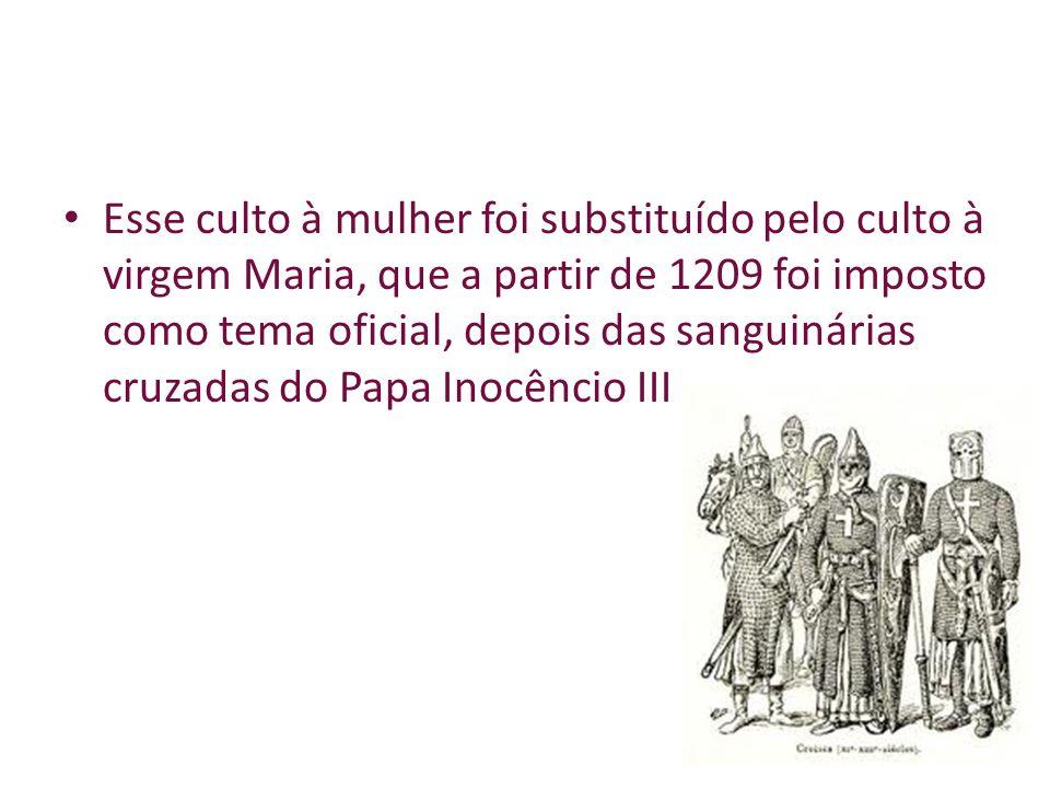 Esse culto à mulher foi substituído pelo culto à virgem Maria, que a partir de 1209 foi imposto como tema oficial, depois das sanguinárias cruzadas do Papa Inocêncio III