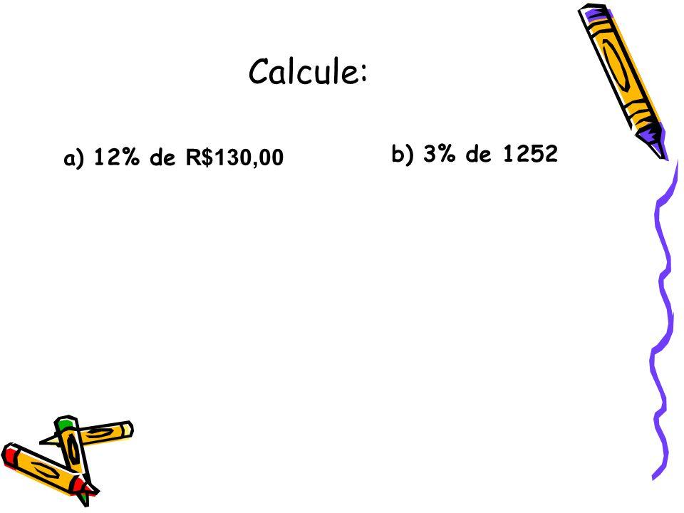 Calcule: a) 12% de R$130,00 b) 3% de 1252