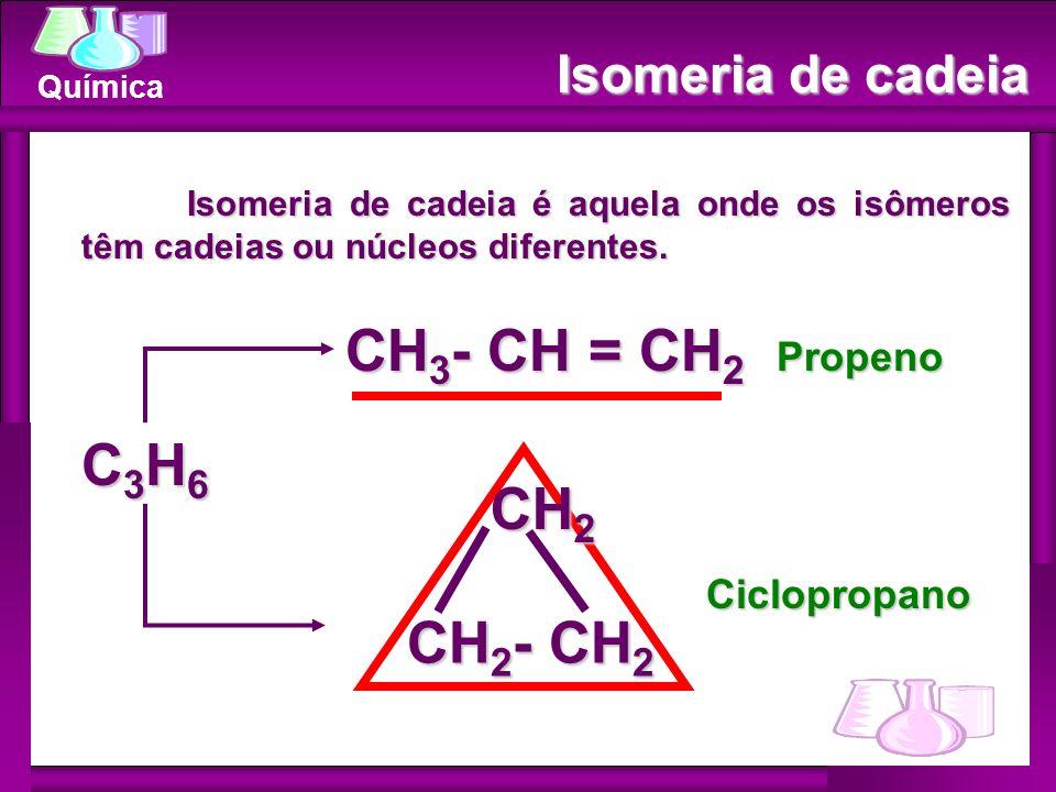 CH3- CH = CH2 C3H6 CH2 CH2- CH2 Isomeria de cadeia Propeno