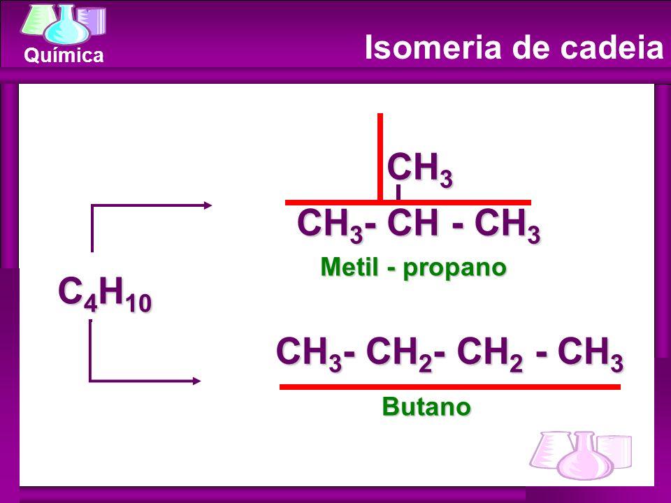 CH3 CH3- CH - CH3 C4H10 CH3- CH2- CH2 - CH3 Isomeria de cadeia