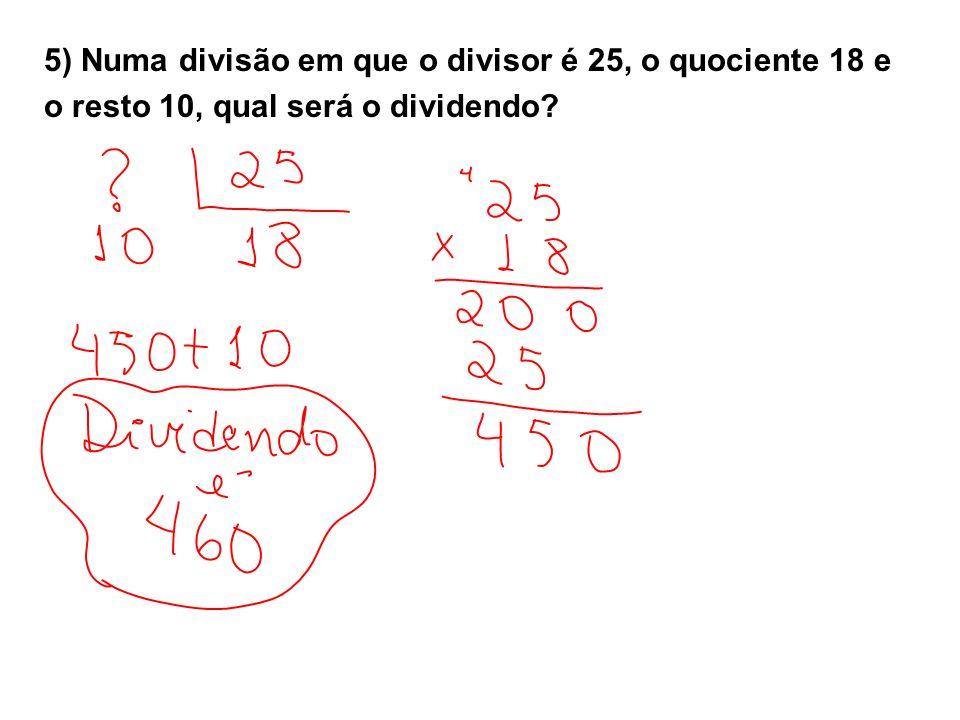 5) Numa divisão em que o divisor é 25, o quociente 18 e