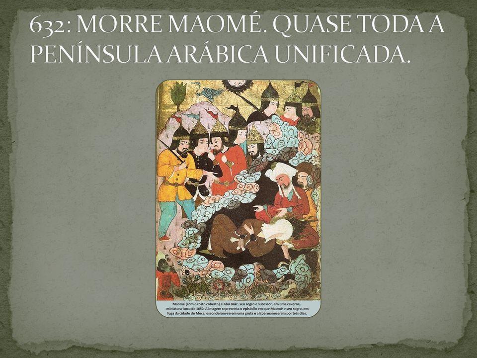 632: MORRE MAOMÉ. QUASE TODA A PENÍNSULA ARÁBICA UNIFICADA.