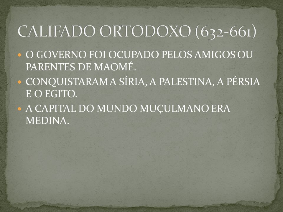 CALIFADO ORTODOXO (632-661) O GOVERNO FOI OCUPADO PELOS AMIGOS OU PARENTES DE MAOMÉ. CONQUISTARAM A SÍRIA, A PALESTINA, A PÉRSIA E O EGITO.