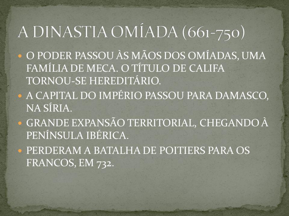 A DINASTIA OMÍADA (661-750) O PODER PASSOU ÀS MÃOS DOS OMÍADAS, UMA FAMÍLIA DE MECA. O TÍTULO DE CALIFA TORNOU-SE HEREDITÁRIO.
