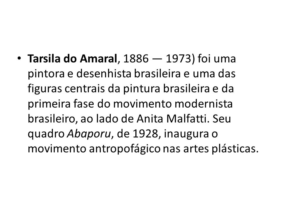 Tarsila do Amaral, 1886 — 1973) foi uma pintora e desenhista brasileira e uma das figuras centrais da pintura brasileira e da primeira fase do movimento modernista brasileiro, ao lado de Anita Malfatti.