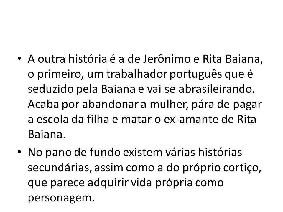 A outra história é a de Jerônimo e Rita Baiana, o primeiro, um trabalhador português que é seduzido pela Baiana e vai se abrasileirando. Acaba por abandonar a mulher, pára de pagar a escola da filha e matar o ex-amante de Rita Baiana.