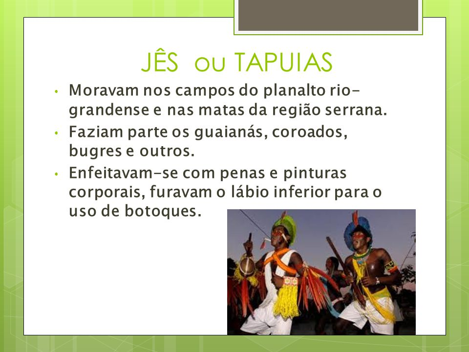 JÊS ou TAPUIAS Moravam nos campos do planalto rio-grandense e nas matas da região serrana. Faziam parte os guaianás, coroados, bugres e outros.