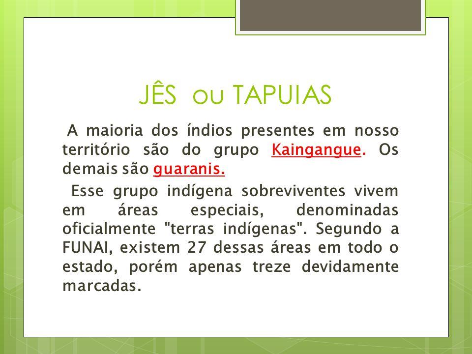 JÊS ou TAPUIAS A maioria dos índios presentes em nosso território são do grupo Kaingangue. Os demais são guaranis.