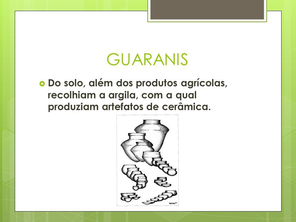 GUARANIS Do solo, além dos produtos agrícolas, recolhiam a argila, com a qual produziam artefatos de cerâmica.