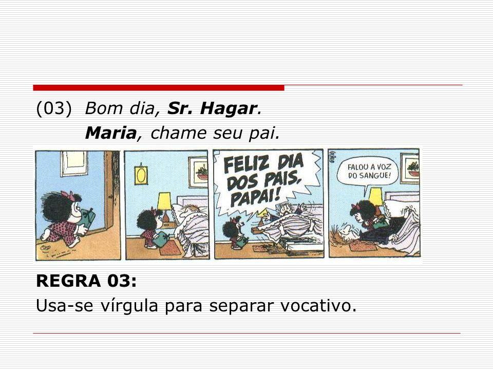 (03) Bom dia, Sr. Hagar. Maria, chame seu pai. REGRA 03: Usa-se vírgula para separar vocativo.