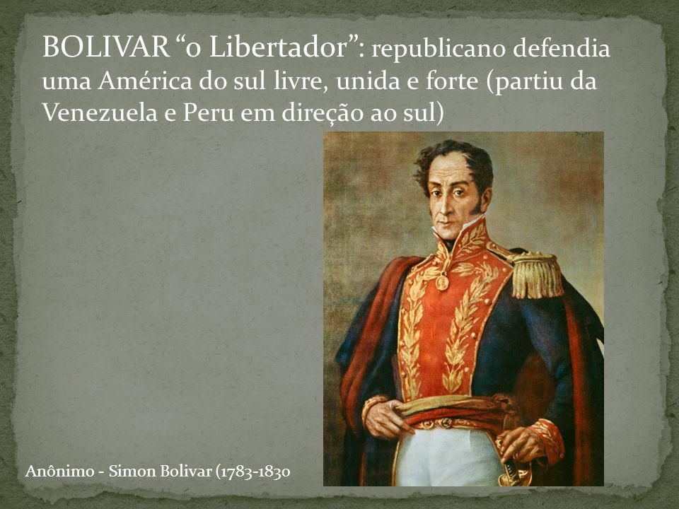 BOLIVAR o Libertador : republicano defendia uma América do sul livre, unida e forte (partiu da Venezuela e Peru em direção ao sul)