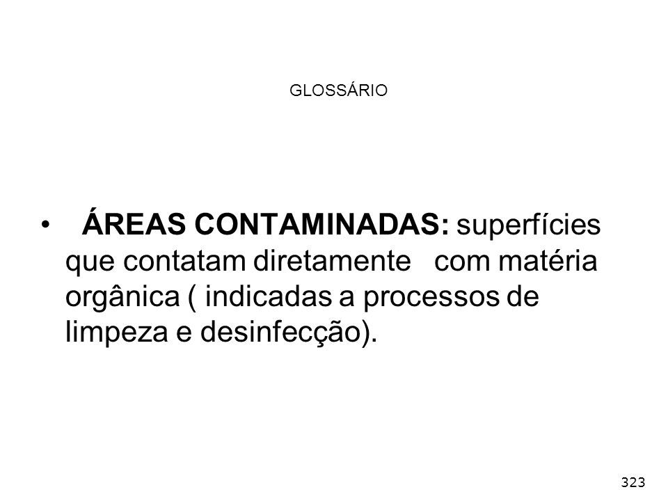 GLOSSÁRIO ÁREAS CONTAMINADAS: superfícies que contatam diretamente com matéria orgânica ( indicadas a processos de limpeza e desinfecção).