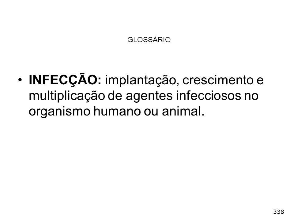 GLOSSÁRIO INFECÇÃO: implantação, crescimento e multiplicação de agentes infecciosos no organismo humano ou animal.