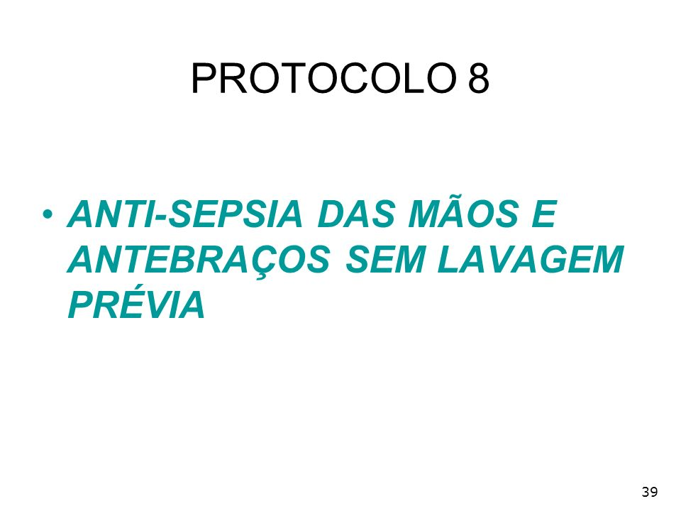PROTOCOLO 8 ANTI-SEPSIA DAS MÃOS E ANTEBRAÇOS SEM LAVAGEM PRÉVIA 39