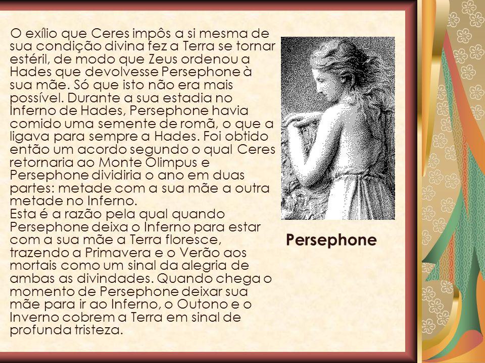 O exílio que Ceres impôs a si mesma de sua condição divina fez a Terra se tornar estéril, de modo que Zeus ordenou a Hades que devolvesse Persephone à sua mãe. Só que isto não era mais possível. Durante a sua estadia no Inferno de Hades, Persephone havia comido uma semente de romã, o que a ligava para sempre a Hades. Foi obtido então um acordo segundo o qual Ceres retornaria ao Monte Olimpus e Persephone dividiria o ano em duas partes: metade com a sua mãe a outra metade no Inferno. Esta é a razão pela qual quando Persephone deixa o Inferno para estar com a sua mãe a Terra floresce, trazendo a Primavera e o Verão aos mortais como um sinal da alegria de ambas as divindades. Quando chega o momento de Persephone deixar sua mãe para ir ao Inferno, o Outono e o Inverno cobrem a Terra em sinal de profunda tristeza.