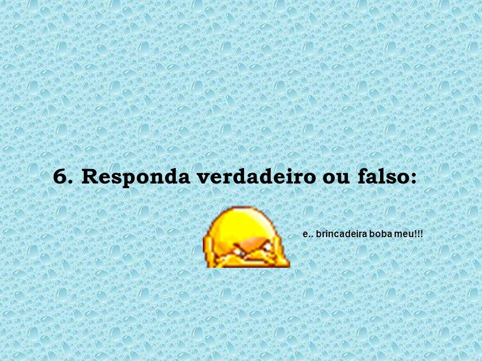 6. Responda verdadeiro ou falso: