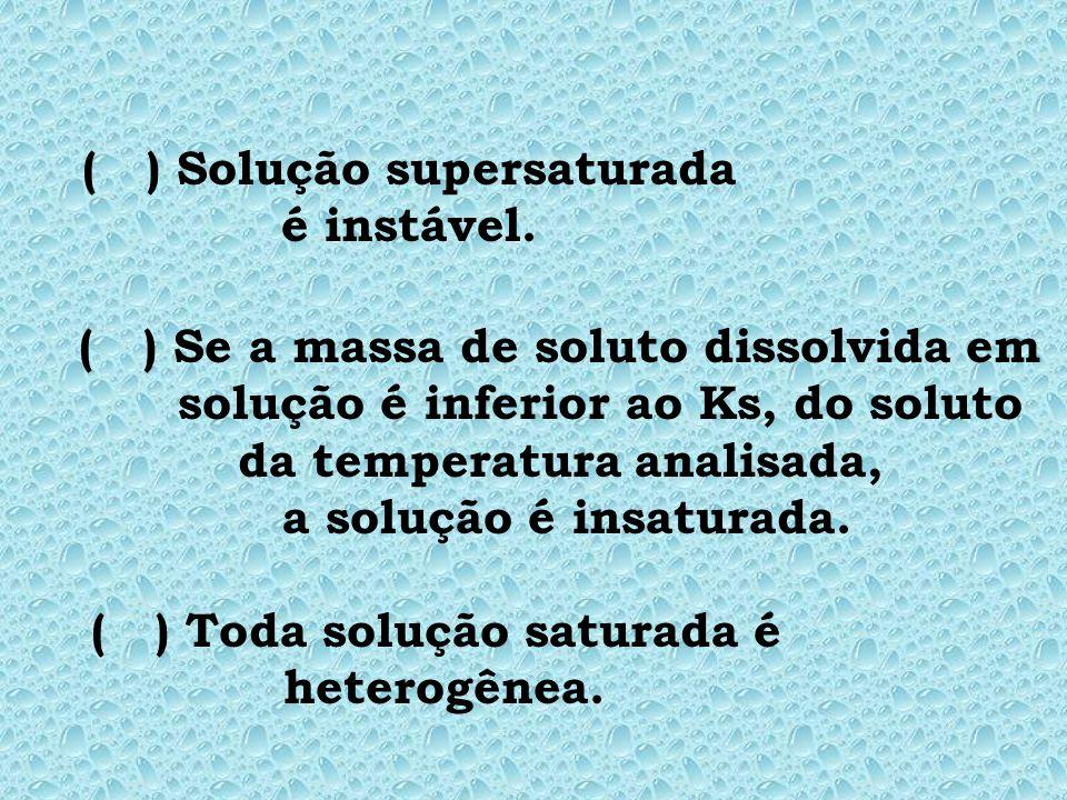 ( ) Solução supersaturada é instável.