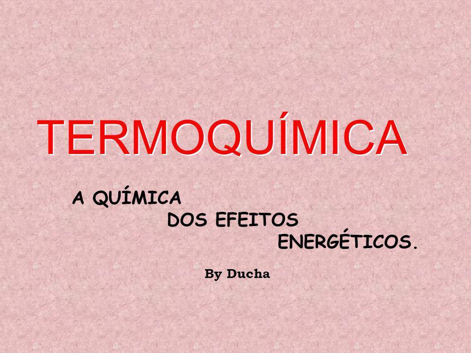 TERMOQUÍMICA A QUÍMICA DOS EFEITOS ENERGÉTICOS. By Ducha