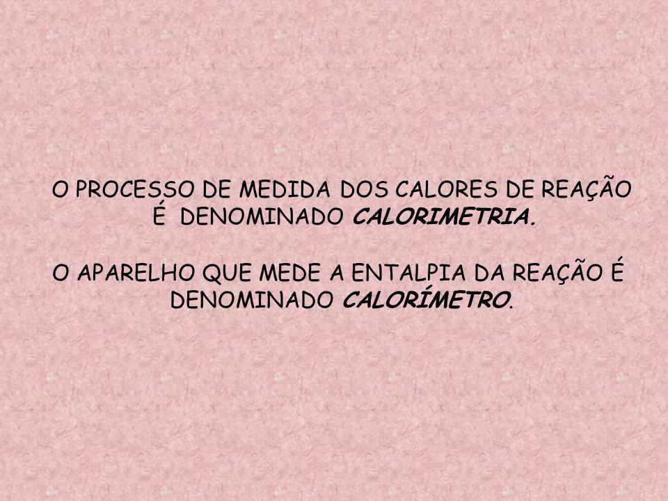 O PROCESSO DE MEDIDA DOS CALORES DE REAÇÃO É DENOMINADO CALORIMETRIA.