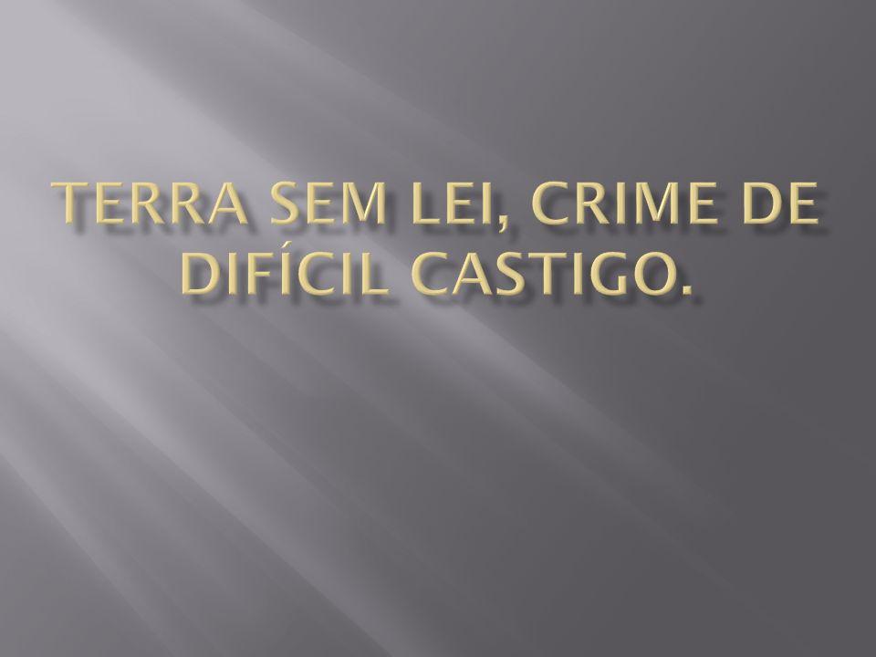 TERRA SEM LEI, CRIME DE DIFÍCIL CASTIGO.