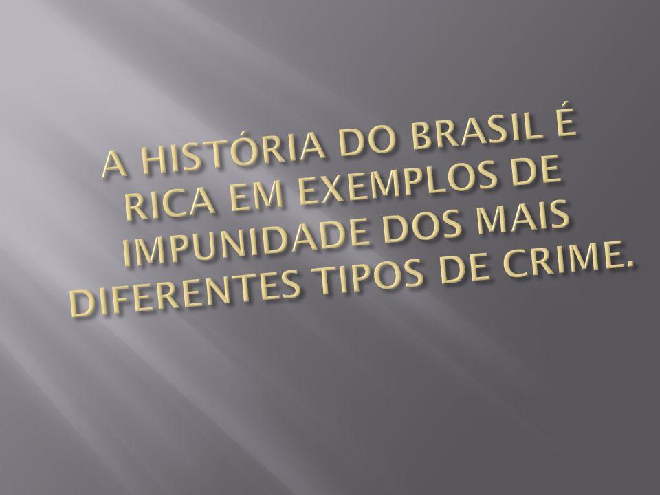 A HISTÓRIA DO BRASIL É RICA EM EXEMPLOS DE IMPUNIDADE DOS MAIS DIFERENTES TIPOS DE CRIME.