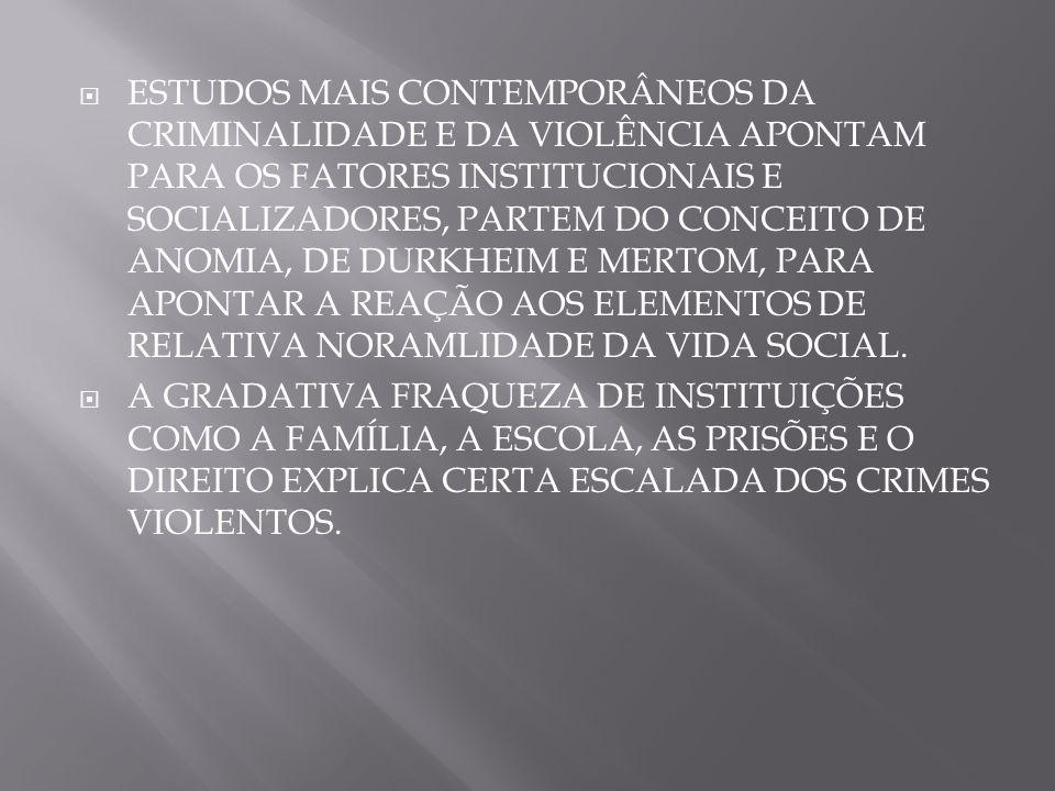 ESTUDOS MAIS CONTEMPORÂNEOS DA CRIMINALIDADE E DA VIOLÊNCIA APONTAM PARA OS FATORES INSTITUCIONAIS E SOCIALIZADORES, PARTEM DO CONCEITO DE ANOMIA, DE DURKHEIM E MERTOM, PARA APONTAR A REAÇÃO AOS ELEMENTOS DE RELATIVA NORAMLIDADE DA VIDA SOCIAL.