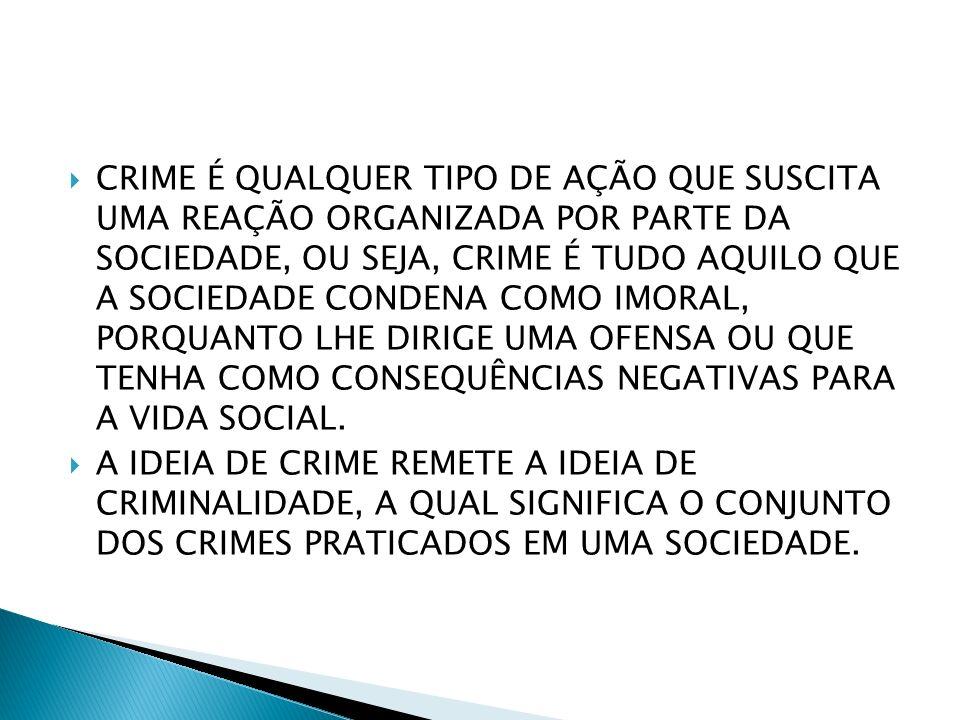 CRIME É QUALQUER TIPO DE AÇÃO QUE SUSCITA UMA REAÇÃO ORGANIZADA POR PARTE DA SOCIEDADE, OU SEJA, CRIME É TUDO AQUILO QUE A SOCIEDADE CONDENA COMO IMORAL, PORQUANTO LHE DIRIGE UMA OFENSA OU QUE TENHA COMO CONSEQUÊNCIAS NEGATIVAS PARA A VIDA SOCIAL.