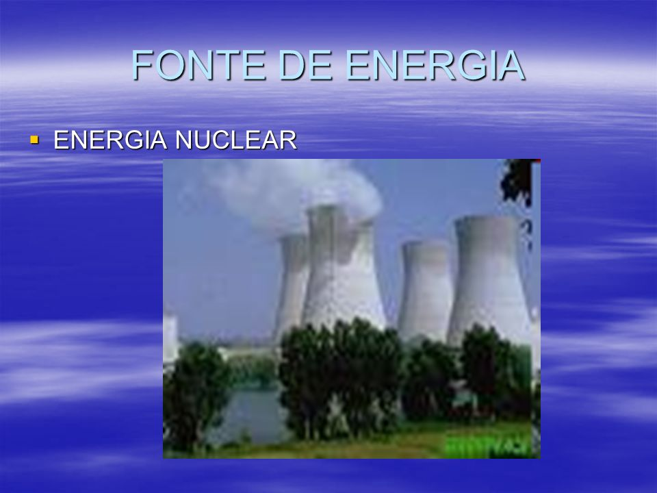 FONTE DE ENERGIA ENERGIA NUCLEAR