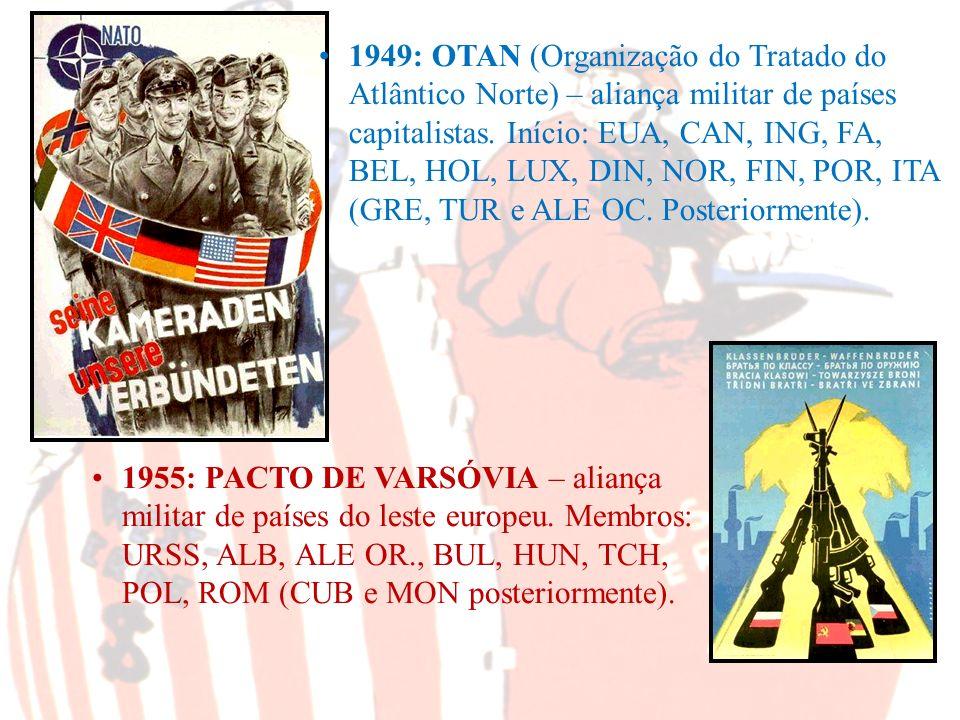 1949: OTAN (Organização do Tratado do Atlântico Norte) – aliança militar de países capitalistas. Início: EUA, CAN, ING, FA, BEL, HOL, LUX, DIN, NOR, FIN, POR, ITA (GRE, TUR e ALE OC. Posteriormente).