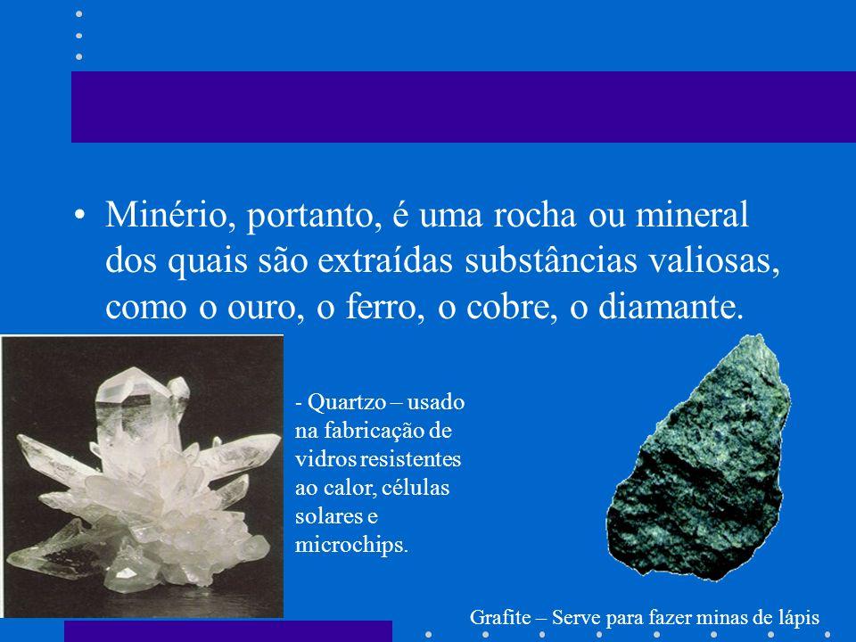 Minério, portanto, é uma rocha ou mineral dos quais são extraídas substâncias valiosas, como o ouro, o ferro, o cobre, o diamante.